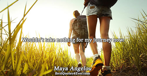 Wouldn't take nothing for my journey now.. Maya Angelou Life Sayings