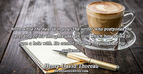 Write while the heat is in you. The writer who postpones the recording of his thoughts