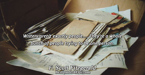 Writers aren't exactly people.... They're a whole bunch of people trying to be one person.. F.