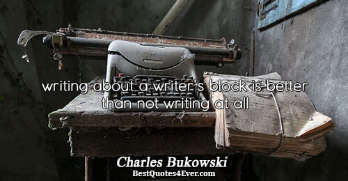 writing about a writer's block is better than not writing at all. Charles Bukowski Writing Messages