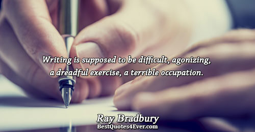 Writing is supposed to be difficult, agonizing, a dreadful exercise, a terrible occupation.. Ray Bradbury Famous