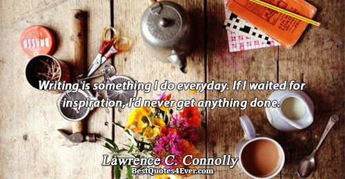 Writing is something I do everyday. If I waited for inspiration, I'd never get anything done..