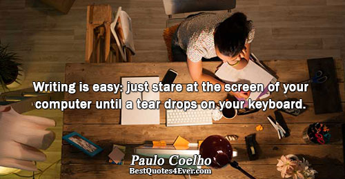 Writing is easy: just stare at the screen of your computer until a tear drops on