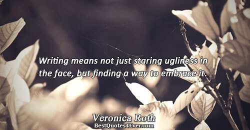 Writing means not just staring ugliness in the face, but finding a way to embrace it..