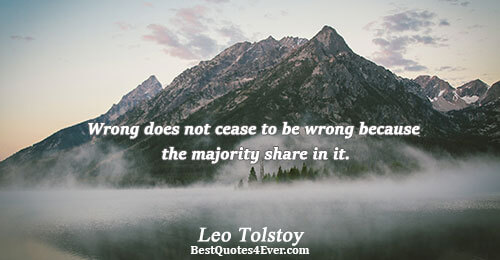 Wrong does not cease to be wrong because the majority share in it.. Leo Tolstoy Quotes