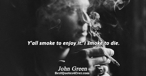 Y'all smoke to enjoy it. I smoke to die.. John Green Quotes About Humor