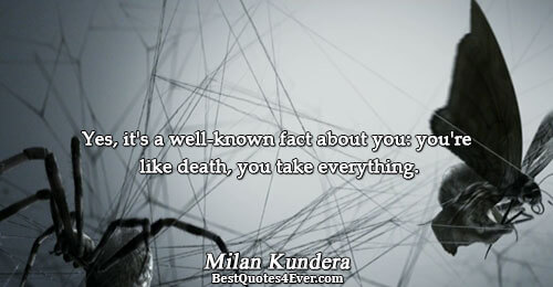 Yes, it's a well-known fact about you: you're like death, you take everything.. Milan Kundera Death
