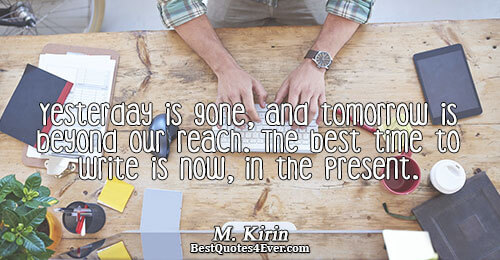 Yesterday is gone, and tomorrow is beyond our reach. The best time to write is now,