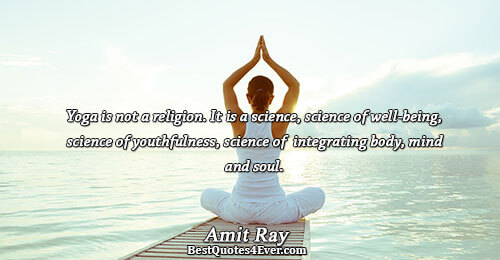 Yoga is not a religion. It is a science, science of well-being, science of youthfulness, science