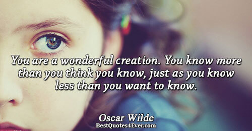 You are a wonderful creation. You know more than you think you know, just as you