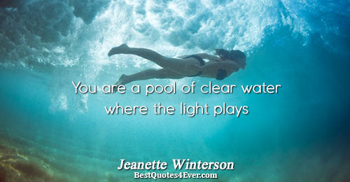 You are a pool of clear water where the light plays. Jeanette Winterson Love Quotes