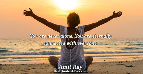 You are never alone. You are eternally connected with everyone.. Amit Ray Life Sayings