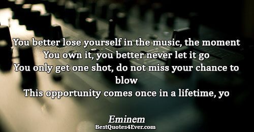 You better lose yourself in the music, the moment You own it, you better never let