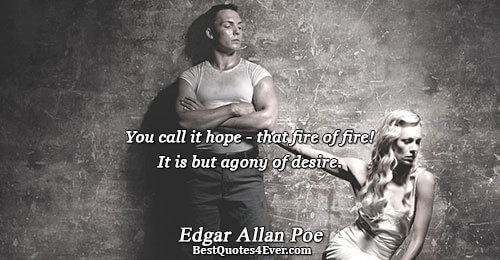 You call it hope - that fire of fire! It is but agony of desire.. Edgar
