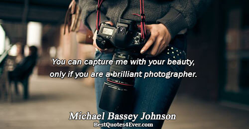 You can capture me with your beauty, only if you are a brilliant photographer.. Michael Bassey