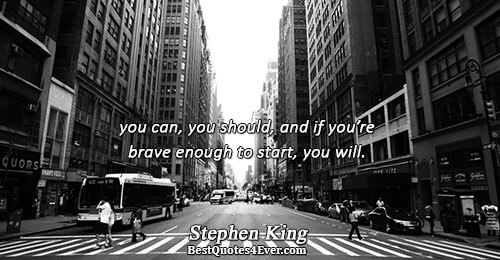 you can, you should, and if you're brave enough to start, you will.. Stephen King Bravery