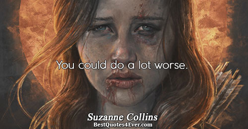 You could do a lot worse.. Suzanne Collins Quotes About Inspirational
