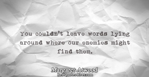 You couldn't leave words lying around where our enemies might find them.. Margaret Atwood Words Quotes