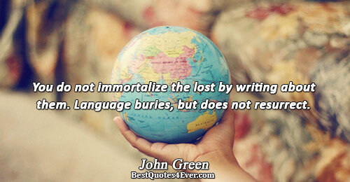You do not immortalize the lost by writing about them. Language buries, but does not resurrect..