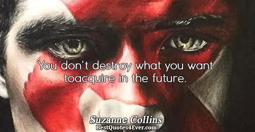You don't destroy what you want to acquire in the future.. Suzanne Collins Truth Messages