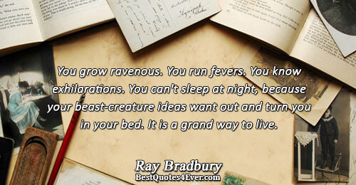 You grow ravenous. You run fevers. You know exhilarations. You can't sleep at night, because your