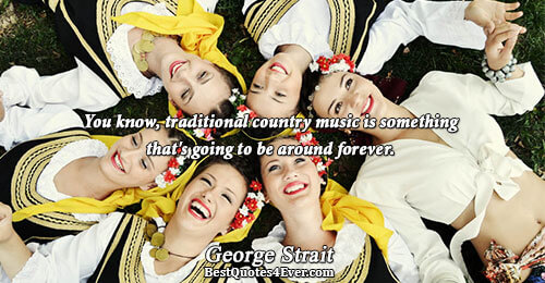 You know, traditional country music is something that's going to be around forever.. George Strait Quotes