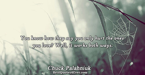 You know how they say you only hurt the ones you love? Well, it works both
