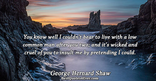 You know well I couldn't bear to live with a low common man after you two;