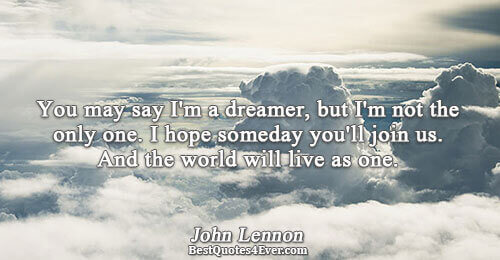 You may say I'm a dreamer, but I'm not the only one. I hope someday you'll