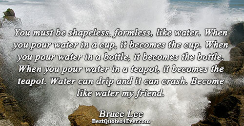 You must be shapeless, formless, like water. When you pour water in a cup, it becomes