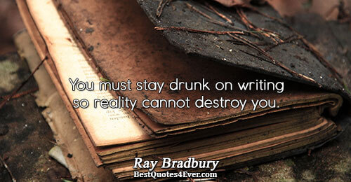You must stay drunk on writing so reality cannot destroy you.. Ray Bradbury