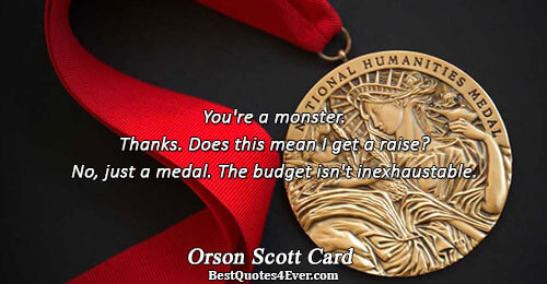 You're a monster. Thanks. Does this mean I get a raise? No, just a medal. The