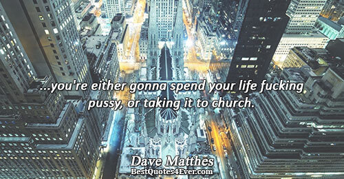 ...you're either gonna spend your life fucking pussy, or taking it to church.. Dave Matthes Life