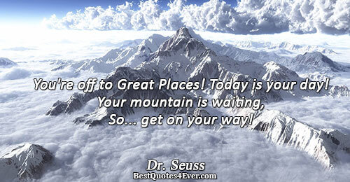 You're off to Great Places! Today is your day! Your mountain is waiting, So... get on