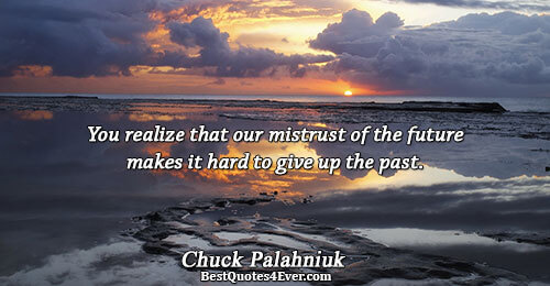 You realize that our mistrust of the future makes it hard to give up the past..