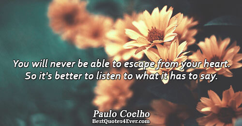 You will never be able to escape from your heart. So it's better to listen to