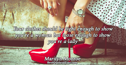 Your clothes should be tight enough to show you're a woman but loose enough to show