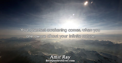 Your greatest awakening comes, when you are aware about your infinite nature.. Amit Ray Best Love