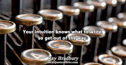 Your intuition knows what to write, so get out of the way.. Ray Bradbury Famous Writing