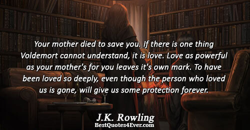 Your mother died to save you. If there is one thing Voldemort cannot understand, it is