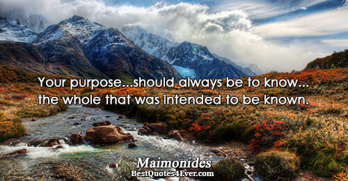 Your purpose...should always be to know...the whole that was intended to be known.. Maimonides Quotes About