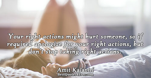 Your right actions might hurt someone, so if required apologize for your right actions, but don't