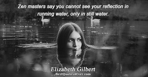 Zen masters say you cannot see your reflection in running water, only in still water.. Elizabeth